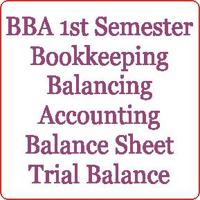 BBA 1st Semester Bookkeeping Balancing of Accounting Balance Sheet Trial Balance